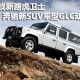 备战新路虎卫士 奔驰SUV新车GLC新动态